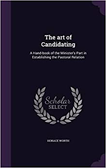 The art of Candidating: A Hand-book of the Minister's Part in Establishing the Pastoral Relation