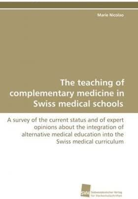 The teaching of complementary medicine in Swiss medical schools: A survey of the current status and of expert opinions about the integration of alternative ... Swiss medical curriculum