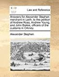 Answers for Alexander Stephen merchant in Leith, to the petition of Andrew Ross, Andrew Young, and John Baikie, officers of the customs in Orkney, Alexander Stephen, 1170824447