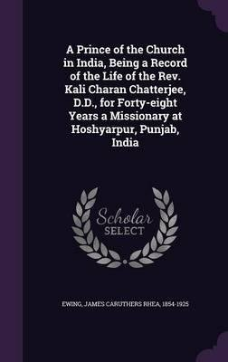 Download A Prince of the Church in India, Being a Record of the Life of the REV. Kali Charan Chatterjee, D.D., for Forty-Eight Years a Missionary at Hoshyarpur, Punjab, India(Hardback) - 2016 Edition ebook