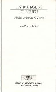 Les Bourgeois de Rouen : Une élite urbaine au XIXe siècle par Jean-Pierre Chaline