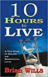 10 Hours to Live: A True Story of Healing and Supernatural Living by Brian Wills