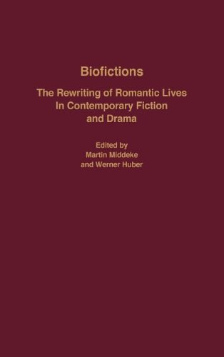 Biofictions: The Rewriting of Romantic Lives in Contemporary Fiction and Drama (European Studies in North American Literature and Culture) by Martin Middeke Werner Huber