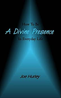How To Be A Divine Presence In Everyday Life by [Hurley, Joe]