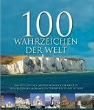 100 Wahrzeichen der Welt: Eine Reise von den großen Wundern der Natur zu herausragenden Monumenten der Baukunst und Technik