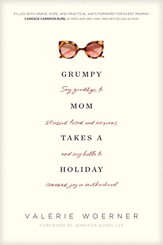 Pdf Christian Books Grumpy Mom Takes a Holiday: Say Goodbye to Stressed, Tired, and Anxious, and Say Hello to Renewed Joy in Motherhood