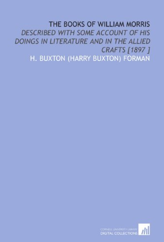 The Books of William Morris: Described With Some Account of His Doings in Literature and in the Allied Crafts [1897 ] by Cornell University Library