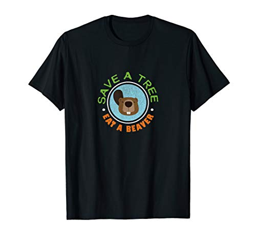 Save A Tree Eat A Beaver Funny Treehugger T-Shirt