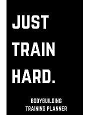 Just Train Hard Bodybuilding Training Planner: Workout, Meals and Goals Notebook for Men Women Girl Boy Kid