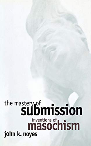 The Mastery of Submission: Inventions of Masochism (Cornell Studies in the History of Psychiatry)