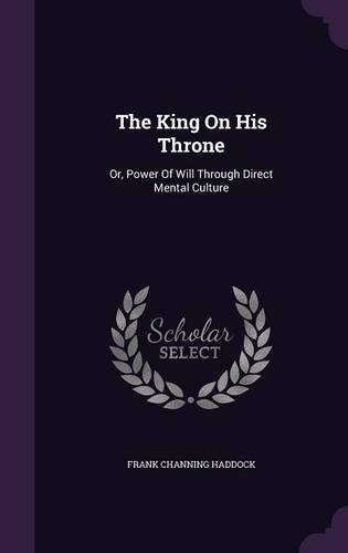 Download The King On His Throne: Or, Power Of Will Through Direct Mental Culture ebook