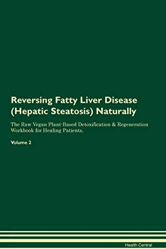 Reversing Fatty Liver Disease (Hepatic Steatosis) Naturally The Raw Vegan Plant-Based Detoxification & Regeneration Workbook for Healing Patients. Volume 2