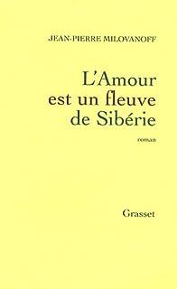 L'amour est un fleuve de Sibérie  : roman, Milovanoff, Jean-Pierre