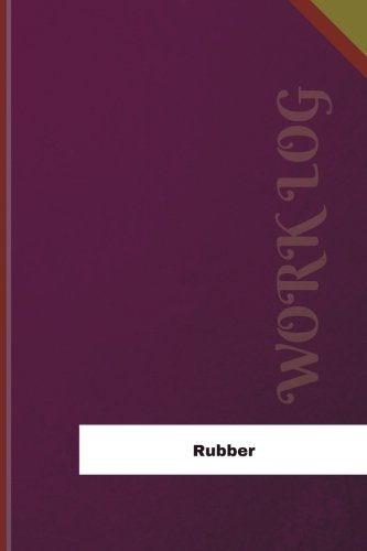Read Online Rubber Work Log: Work Journal, Work Diary, Log - 126 pages, 6 x 9 inches (Orange Logs/Work Log) PDF