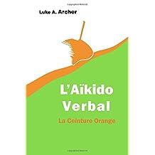 Aïkido Verbal Vol. 2 - La Ceinture Orange: L'art d'orienter les attaques verbales vers une issue équilibrée