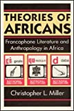 Theories of Africans : Francophone Literature and Anthropology in Africa, Miller, Christopher L., 0226528014
