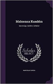 Maharana Kumbha: Sovereign, Soldier, Scholar
