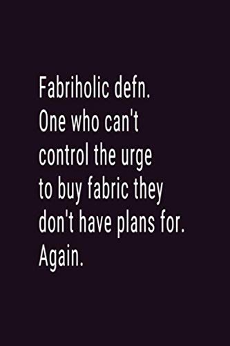 Fabriholic defn. One Who Can't Control The Urge To Buy Fabric They Don't Have Plans For. Again.: Blank Lined Journal To Write In ()