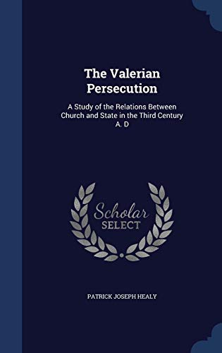 The Valerian Persecution: A Study of the Relations Between Church and State in the Third Century A. D