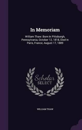 In Memoriam: William Thaw: Born In Pittsburgh, Pennsylvania, October 12, 1818, Died In Paris, France, August 17, 1889 pdf