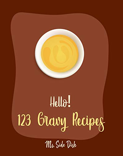 Hello! 123 Gravy Recipes: Best Gravy Cookbook Ever For Beginners (Gravy Recipe Book, Best Sauces Cookbook, Thanksgiving Gravy Book, Best Hot Sauce Recipe Book, Gravy Book) [Book 1] by Ms.  Side Dish