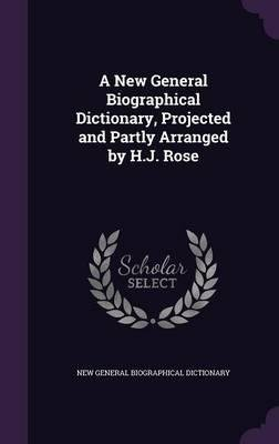 A New General Biographical Dictionary, Projected and Partly Arranged by H.J. Rose(Hardback) - 2016 Edition
