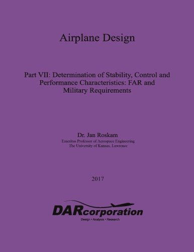 Airplane Design Part VII: Determination of Stability, Control and Performance Characteristics (Volume 7)