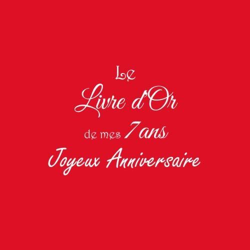 Le Livre d'Or de mes 7 ans Joyeux Anniversaire: Livre d'Or Anniversaire 7 ans accessoires decoration idee deco fete livres enfants cadeau pour enfant ... 7 ans Couverture Rouge (French Edition)