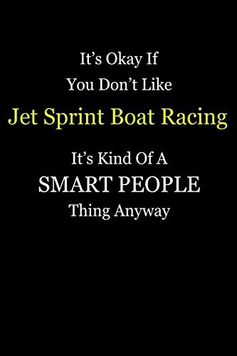 Racing Boat Sprint (It's Okay If You Don't Like Jet Sprint Boat Racing It's Kind Of A Smart People Thing Anyway: Blank Lined Notebook Journal Gift Idea With Black Cover Background, White and Yellow Text)