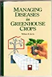 Managing Diseases in Greenhouse Crops, Jarvis, William R., 0890541221