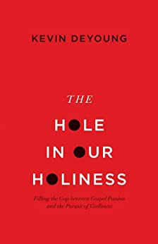 The Hole in Our Holiness: Filling the Gap between Gospel Passion and the Pursuit of Godliness by [DeYoung, Kevin]