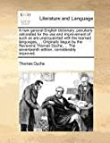 A new general English dictionary; peculiarly calculated for the use and improvement of such as are unacquainted with the learned languages... . Originally begun by the Reverend Thomas Dyche, ... the seventeenth edition, considerably Improved, Thomas Dyche, 1170974732