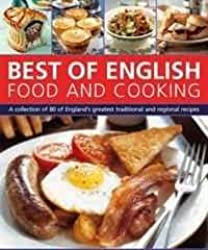 Best of English Food & Cooking: A collection of 80 of the best of England's traditional recipes and regional specialties