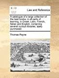 A catalogue of a large collection of the best books, in all parts of learning, in Greek, Latin, French, Italian and English; containing several curious libraries, lately Purchased, Thomas Payne, 1170727158