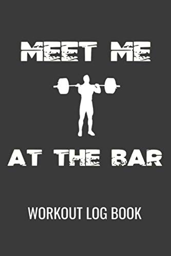 Meet Me At The Bar Workout Log Book: Progress Logbook Journal For Gym Fitness Strength Training Exercises