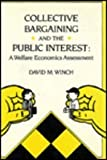 Collective Bargaining and the Public Interest : A Welfare Economics Assessment, Winch, David M., 0773506969