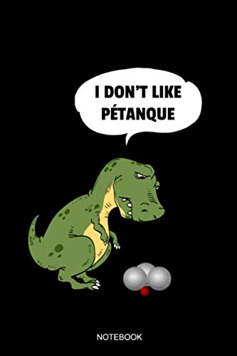 Bocce Book - I Don't Like Petanque Notebook: Blank Lined Journal 6x9 - Petanque T-Rex Dinosaur Pun Bocce French Boules Game Boccia Player