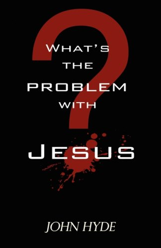 Whats the Problem with Jesus? John Hyde