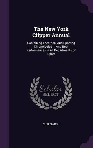 Read Online The New York Clipper Annual: Containing Theatrical and Sporting Chronologies ... and Best Performances in All Departments of Sport PDF