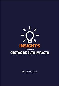 Insights para uma gestão de alto impacto por [Alves Junior,Paulo]