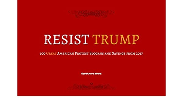 Resist Trump: 100 Great American Protest Slogans and Sayings from ...