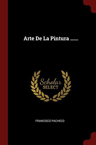 Arte De La Pintura ...... (Spanish Edition) [Francisco Pacheco] (Tapa Blanda)