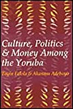 Culture, Politics, and Money among the Yoruba, Falola, Toyin and Adebayo, Akanmu, 1560004185