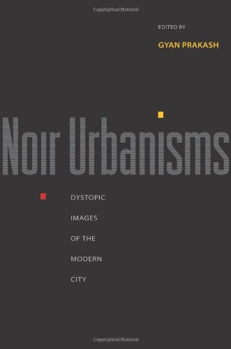 (Noir Urbanisms: Dystopic Images of the Modern City (Publications in Partnership with the Shelby Cullom Davis Center at Princeton)