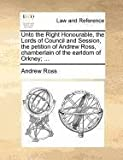 Unto the Right Honourable, the Lords of Council and Session, the Petition of Andrew Ross, Chamberlain of the Earldom of Orkney;, Andrew Ross, 1171380879
