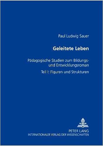 Geleitete Leben: Paedagogische Studien Zum Bildungs- Und Entwicklungsroman- Teil I: Figuren Und Strukturen