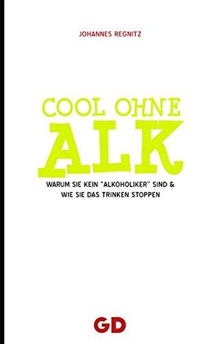 Cool ohne Alk: Warum Sie kein Alkoholiker sind und wie Sie Ihr Trinken stoppen
