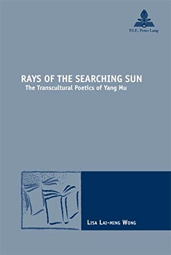 Rays of the Searching Sun: The Transcultural Poetics of Yang Mu (Nouvelle poétique comparatiste / New Comparative Poetics)
