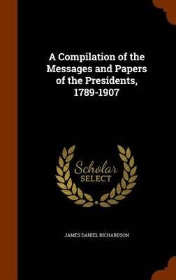 Download A Compilation of the Messages and Papers of the Presidents, 1789-1907(Hardback) - 2015 Edition PDF