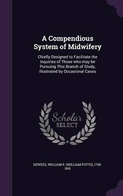 Download A Compendious System of Midwifery : Chiefly Designed to Facilitate the Inquiries of Those Who May Be Pursuing This Branch of Study, Illustrated by Occasional Cases(Hardback) - 2015 Edition pdf